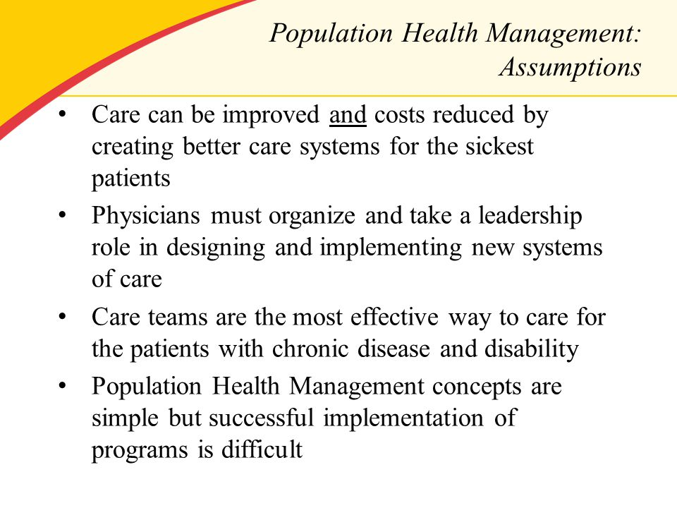 Population Health Management: Assumptions Care can be improved and costs reduced by creating better care systems for the sickest patients Physicians must organize and take a leadership role in designing and implementing new systems of care Care teams are the most effective way to care for the patients with chronic disease and disability Population Health Management concepts are simple but successful implementation of programs is difficult