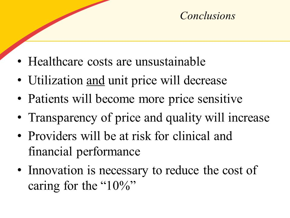 Healthcare costs are unsustainable Utilization and unit price will decrease Patients will become more price sensitive Transparency of price and quality will increase Providers will be at risk for clinical and financial performance Innovation is necessary to reduce the cost of caring for the 10% Conclusions