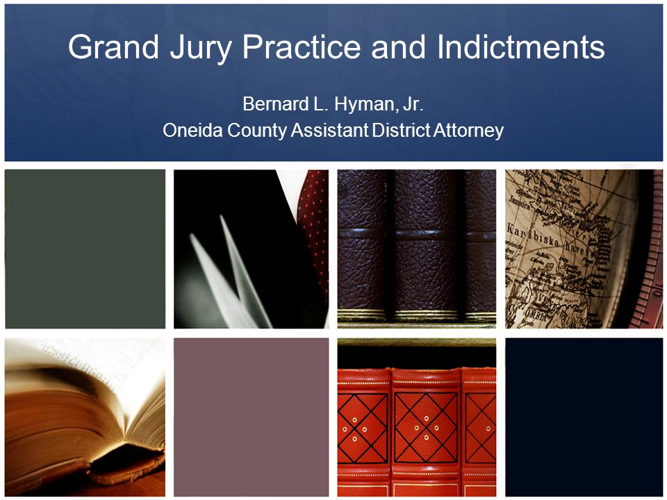 Grand Jury Practice and Indictments Bernard L. Hyman, Jr. Oneida County Assistant District Attorney