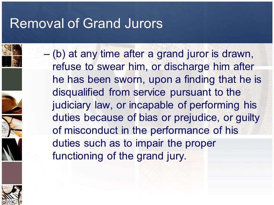 Removal of Grand Jurors CPL 190.20 –Neither the grand jury panel nor any individual grand juror may be challenged, but the court may: –(a) at any time