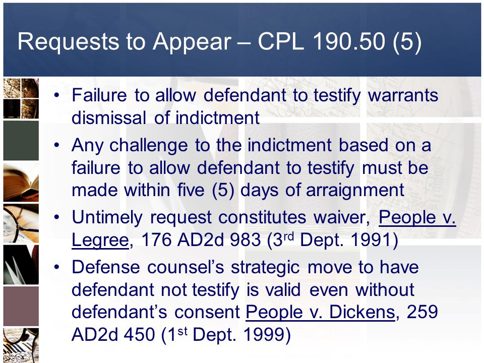 Requests to Appear – CPL 190.50 (5) Failure to allow defendant to testify warrants dismissal of indictment Any challenge to the indictment based on a failure to allow defendant to testify must be made within five (5) days of arraignment Untimely request constitutes waiver, People v.