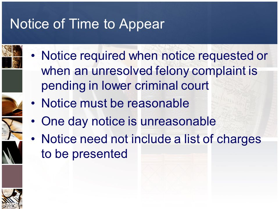 Notice of Time to Appear Notice required when notice requested or when an unresolved felony complaint is pending in lower criminal court Notice must be reasonable One day notice is unreasonable Notice need not include a list of charges to be presented