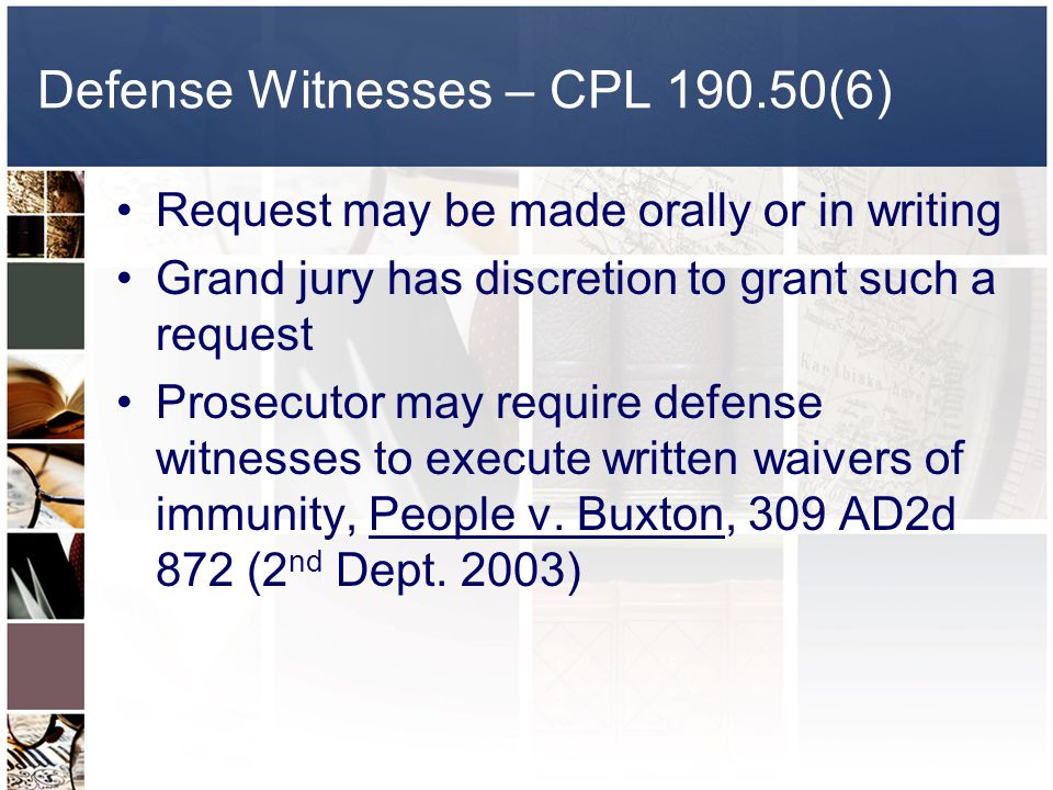 Defense Witnesses – CPL 190.50(6) Request may be made orally or in writing Grand jury has discretion to grant such a request Prosecutor may require defense witnesses to execute written waivers of immunity, People v.
