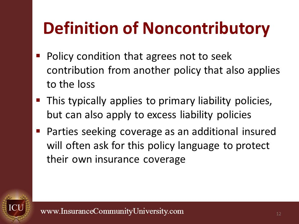 .   Definition of Noncontributory  Policy condition that agrees not to seek contribution from another policy that also applies to the loss  This typically applies to primary liability policies, but can also apply to excess liability policies  Parties seeking coverage as an additional insured will often ask for this policy language to protect their own insurance coverage 12