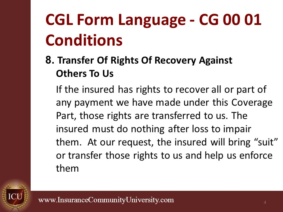 . www.InsuranceCommunityUniversity.com CGL Form Language - CG 00 01 Conditions 8. Transfer Of Rights Of Recovery Against Others To Us If the insured h