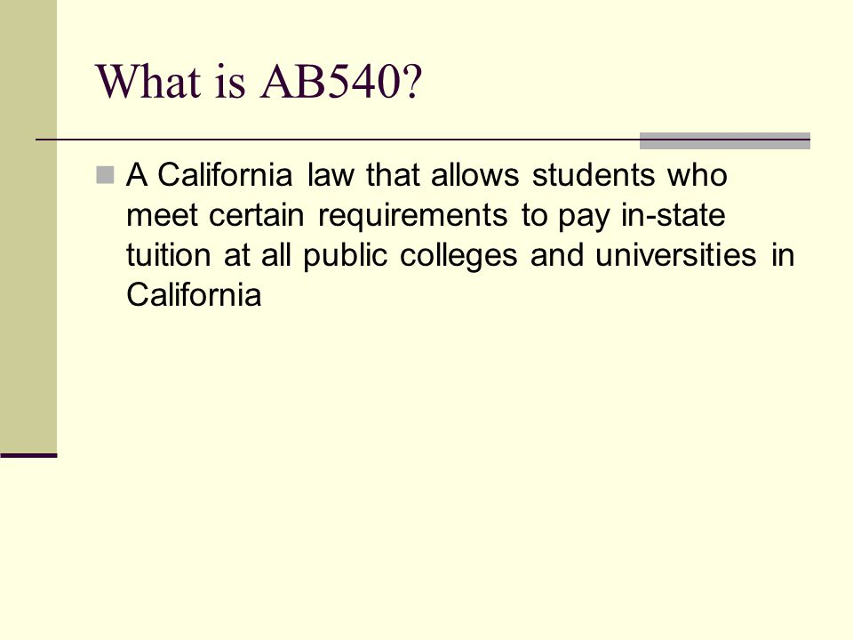 What is AB540? A California law that allows students who meet certain requirements to pay in-state tuition at all public colleges and universities in