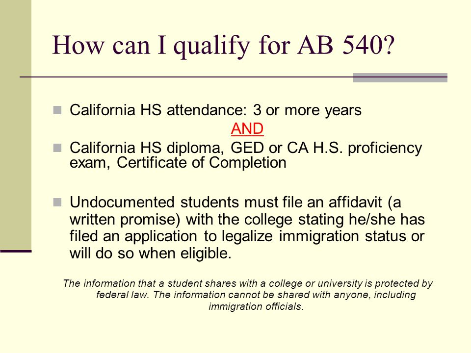 How can I qualify for AB 540? California HS attendance: 3 or more years AND California HS diploma, GED or CA H.S. proficiency exam, Certificate of Com