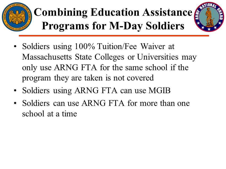 Soldiers using 100% Tuition/Fee Waiver at Massachusetts State Colleges or Universities may only use ARNG FTA for the same school if the program they are taken is not covered Soldiers using ARNG FTA can use MGIB Soldiers can use ARNG FTA for more than one school at a time Combining Education Assistance Programs for M-Day Soldiers