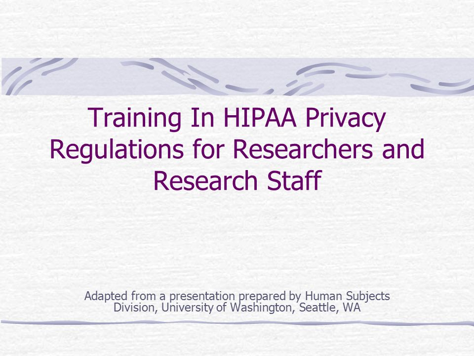 Training In HIPAA Privacy Regulations for Researchers and Research Staff Adapted from a presentation prepared by Human Subjects Division, University o