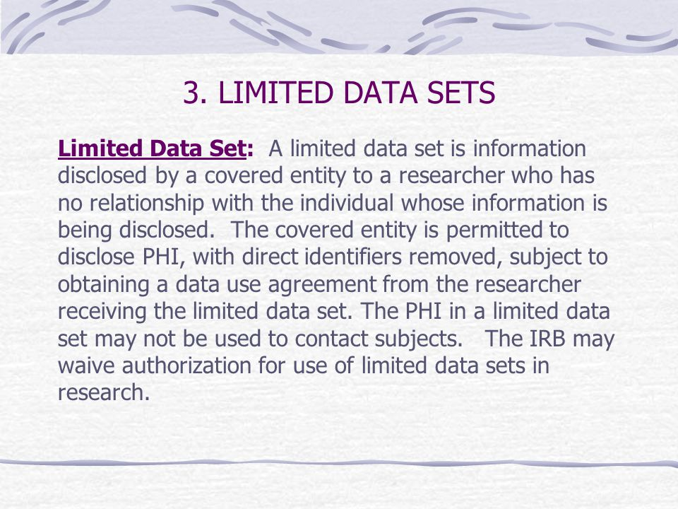 3. LIMITED DATA SETS Limited Data Set: A limited data set is information disclosed by a covered entity to a researcher who has no relationship with th