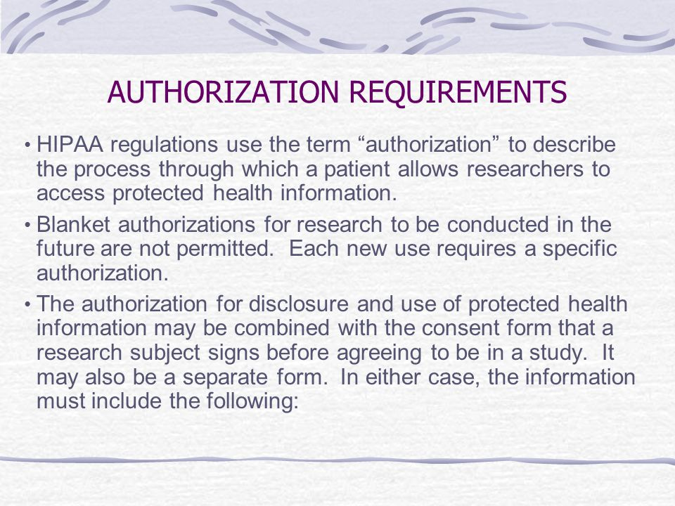 AUTHORIZATION REQUIREMENTS HIPAA regulations use the term authorization to describe the process through which a patient allows researchers to access protected health information.