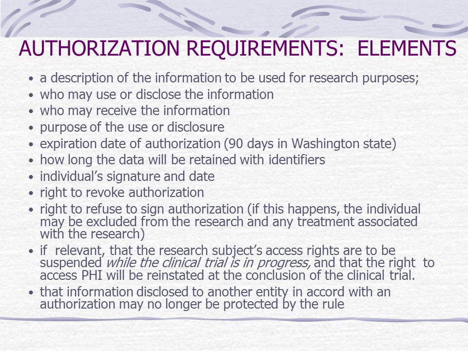 AUTHORIZATION REQUIREMENTS: ELEMENTS a description of the information to be used for research purposes; who may use or disclose the information who ma