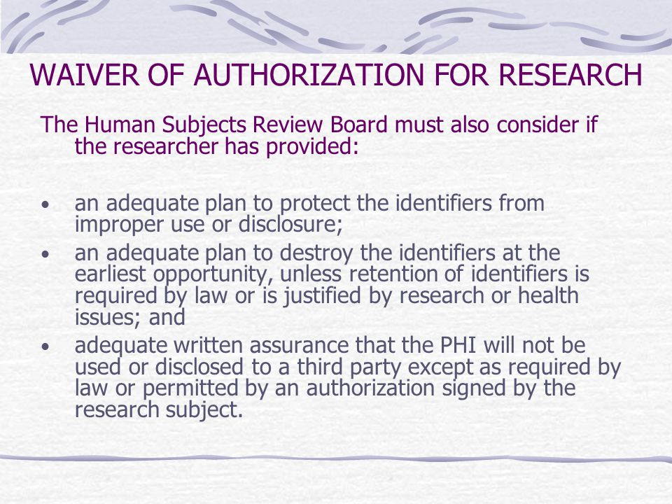 WAIVER OF AUTHORIZATION FOR RESEARCH The Human Subjects Review Board must also consider if the researcher has provided: an adequate plan to protect the identifiers from improper use or disclosure; an adequate plan to destroy the identifiers at the earliest opportunity, unless retention of identifiers is required by law or is justified by research or health issues; and adequate written assurance that the PHI will not be used or disclosed to a third party except as required by law or permitted by an authorization signed by the research subject.