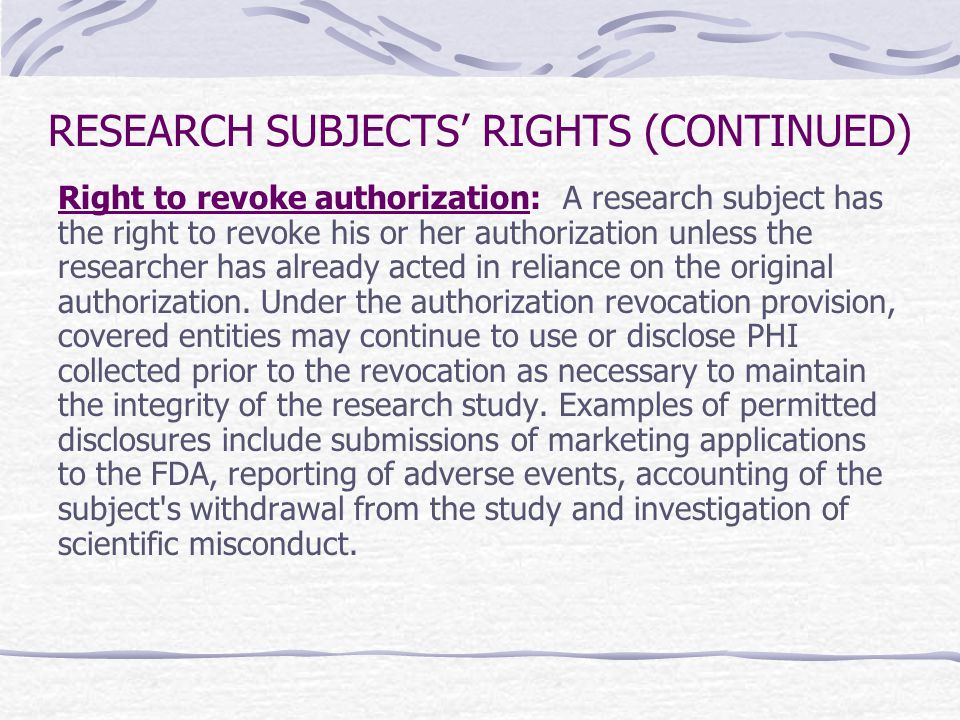 RESEARCH SUBJECTS' RIGHTS (CONTINUED) Right to revoke authorization: A research subject has the right to revoke his or her authorization unless the re