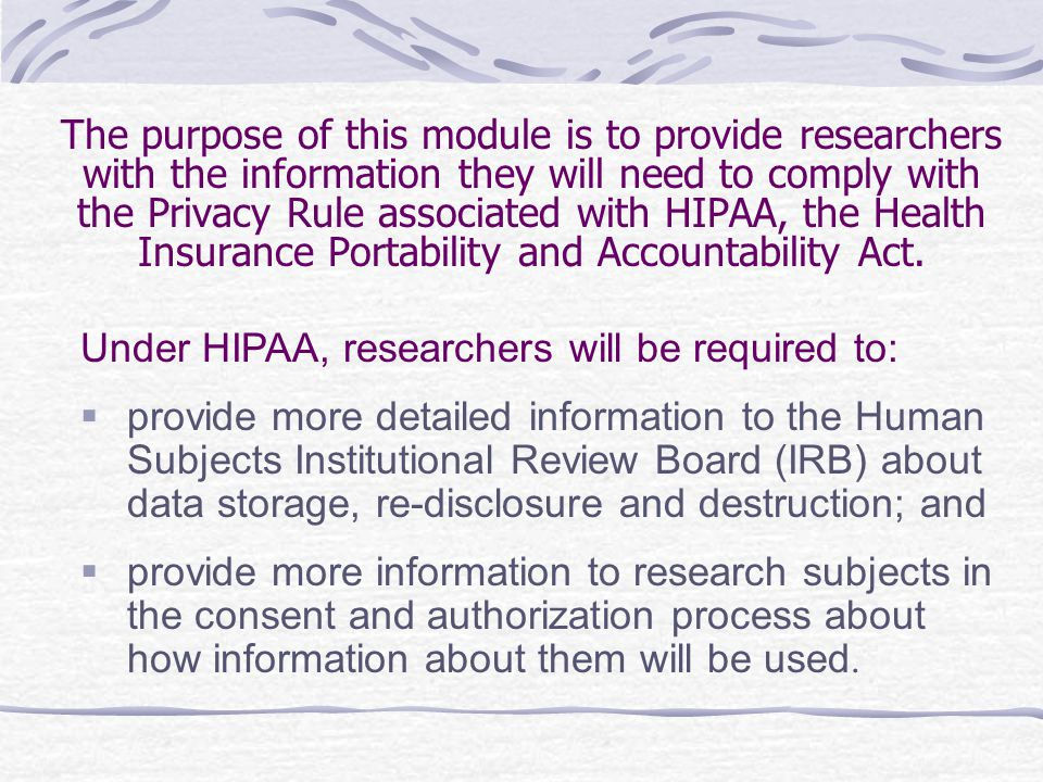 The purpose of this module is to provide researchers with the information they will need to comply with the Privacy Rule associated with HIPAA, the He
