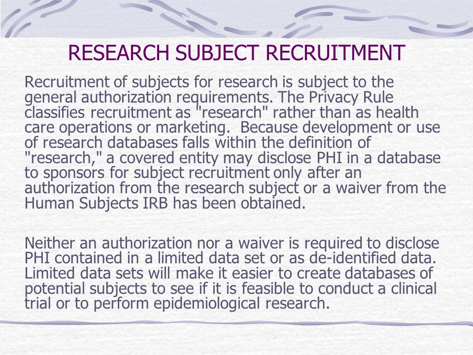 RESEARCH SUBJECT RECRUITMENT Recruitment of subjects for research is subject to the general authorization requirements. The Privacy Rule classifies re