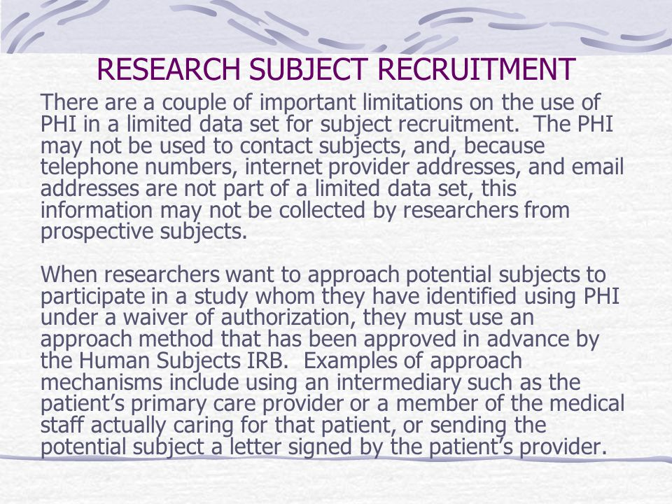 RESEARCH SUBJECT RECRUITMENT There are a couple of important limitations on the use of PHI in a limited data set for subject recruitment.