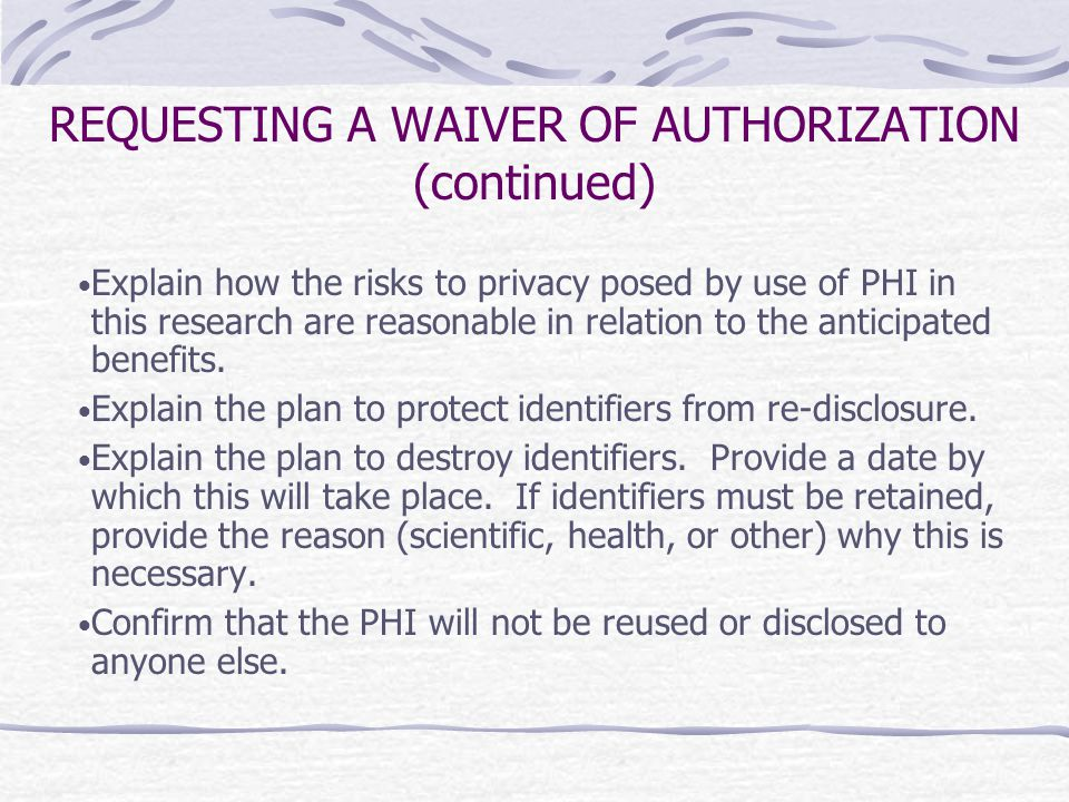 REQUESTING A WAIVER OF AUTHORIZATION (continued) Explain how the risks to privacy posed by use of PHI in this research are reasonable in relation to t