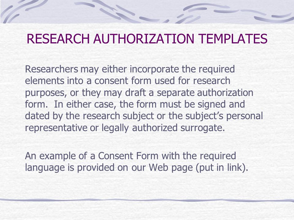 RESEARCH AUTHORIZATION TEMPLATES Researchers may either incorporate the required elements into a consent form used for research purposes, or they may draft a separate authorization form.