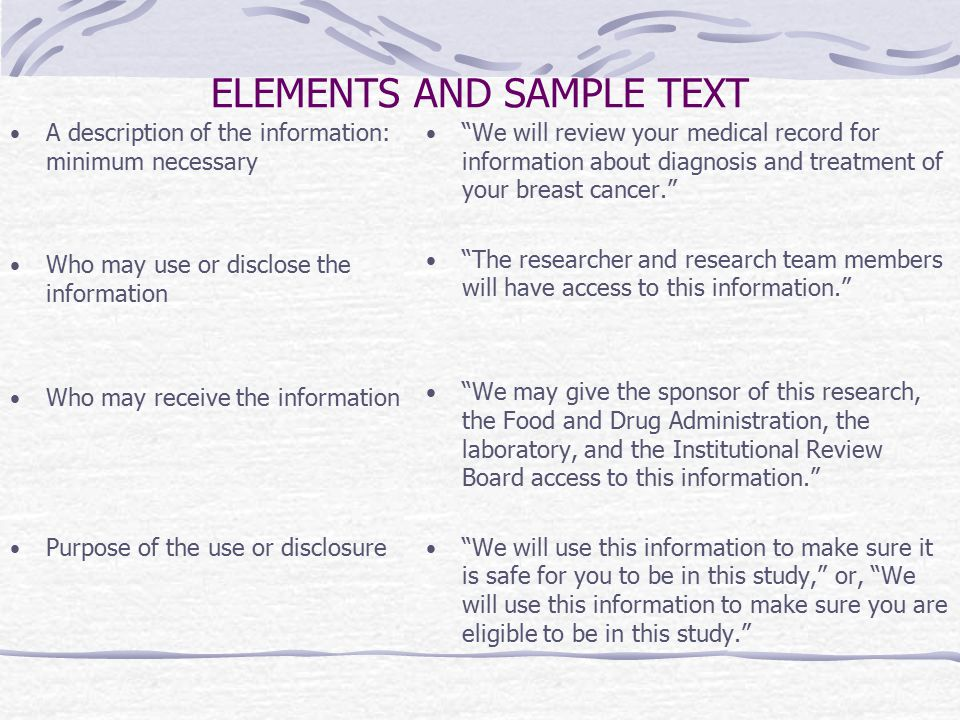 ELEMENTS AND SAMPLE TEXT A description of the information: minimum necessary Who may use or disclose the information Who may receive the information Purpose of the use or disclosure We will review your medical record for information about diagnosis and treatment of your breast cancer. The researcher and research team members will have access to this information. We may give the sponsor of this research, the Food and Drug Administration, the laboratory, and the Institutional Review Board access to this information. We will use this information to make sure it is safe for you to be in this study, or, We will use this information to make sure you are eligible to be in this study.