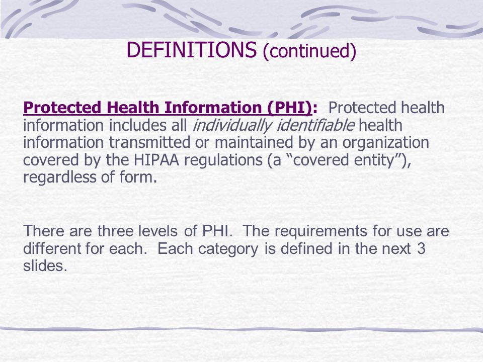DEFINITIONS (continued) Protected Health Information (PHI): Protected health information includes all individually identifiable health information transmitted or maintained by an organization covered by the HIPAA regulations (a covered entity ), regardless of form.