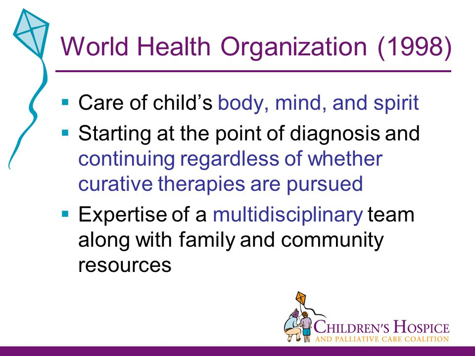 World Health Organization (1998)  Care of child's body, mind, and spirit  Starting at the point of diagnosis and continuing regardless of whether curative therapies are pursued  Expertise of a multidisciplinary team along with family and community resources