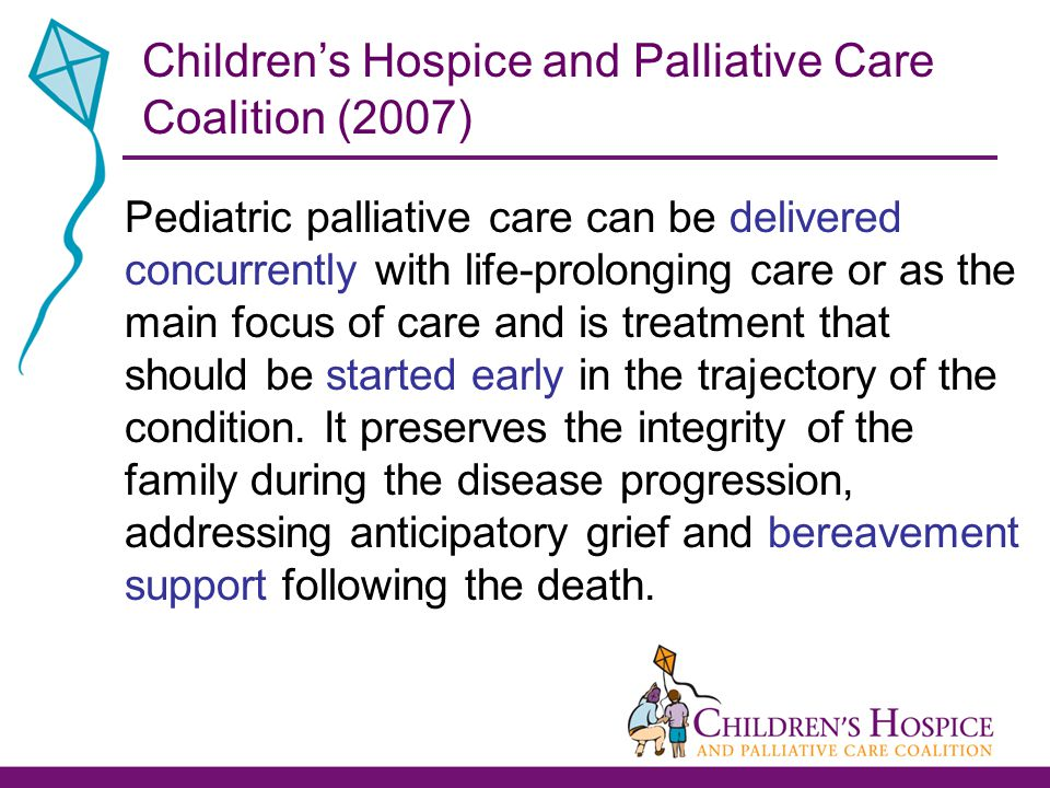 Pediatric palliative care can be delivered concurrently with life-prolonging care or as the main focus of care and is treatment that should be started early in the trajectory of the condition.