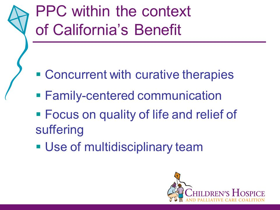 PPC within the context of California's Benefit  Concurrent with curative therapies  Family-centered communication  Focus on quality of life and relief of suffering  Use of multidisciplinary team
