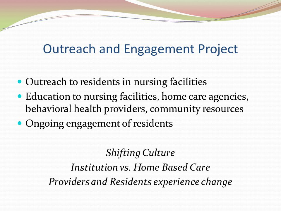 Outreach and Engagement Project Outreach to residents in nursing facilities Education to nursing facilities, home care agencies, behavioral health providers, community resources Ongoing engagement of residents Shifting Culture Institution vs.