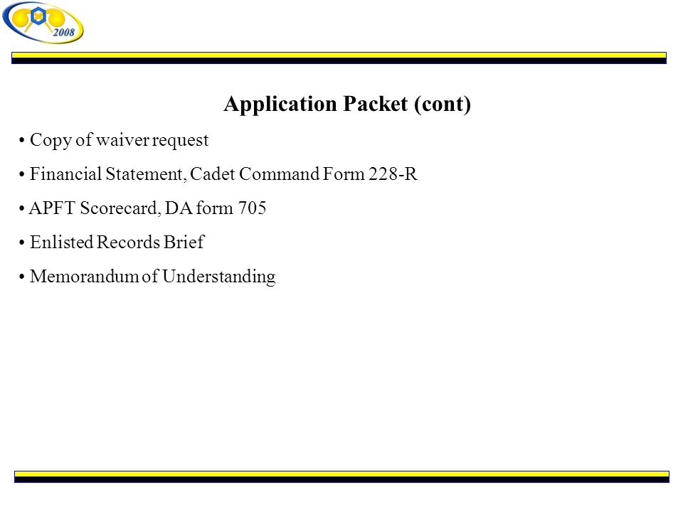 Application Packet (cont) Copy of waiver request Financial Statement, Cadet Command Form 228-R APFT Scorecard, DA form 705 Enlisted Records Brief Memorandum of Understanding