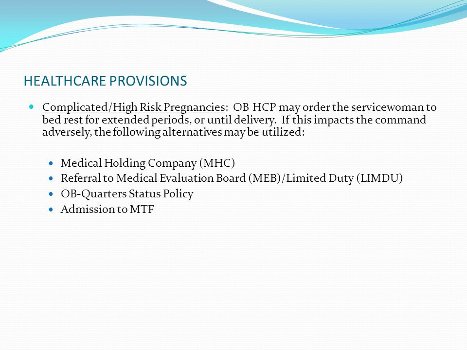 HEALTHCARE PROVISIONS Complicated/High Risk Pregnancies: OB HCP may order the servicewoman to bed rest for extended periods, or until delivery. If thi