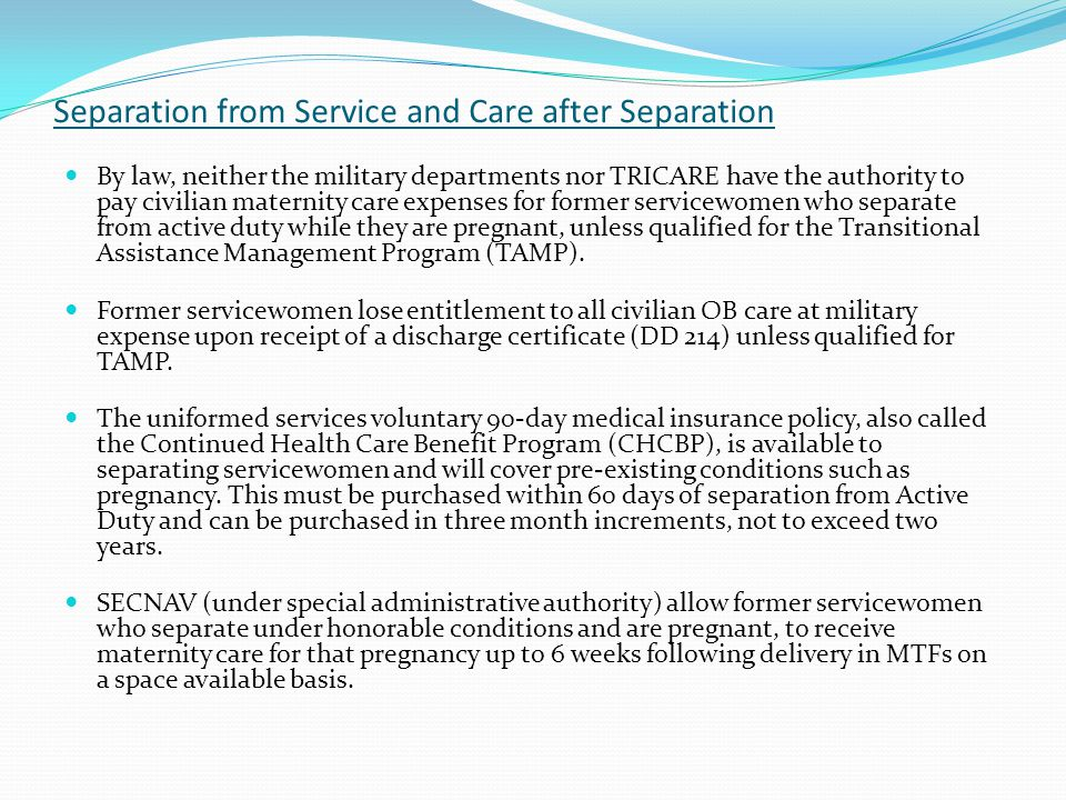 Separation from Service and Care after Separation By law, neither the military departments nor TRICARE have the authority to pay civilian maternity ca