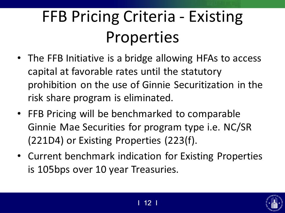 FFB Pricing Criteria - Existing Properties The FFB Initiative is a bridge allowing HFAs to access capital at favorable rates until the statutory prohibition on the use of Ginnie Securitization in the risk share program is eliminated.