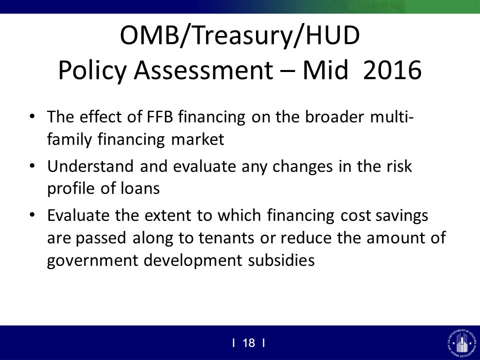 OMB/Treasury/HUD Policy Assessment – Mid 2016 The effect of FFB financing on the broader multi- family financing market Understand and evaluate any changes in the risk profile of loans Evaluate the extent to which financing cost savings are passed along to tenants or reduce the amount of government development subsidies I 18 I