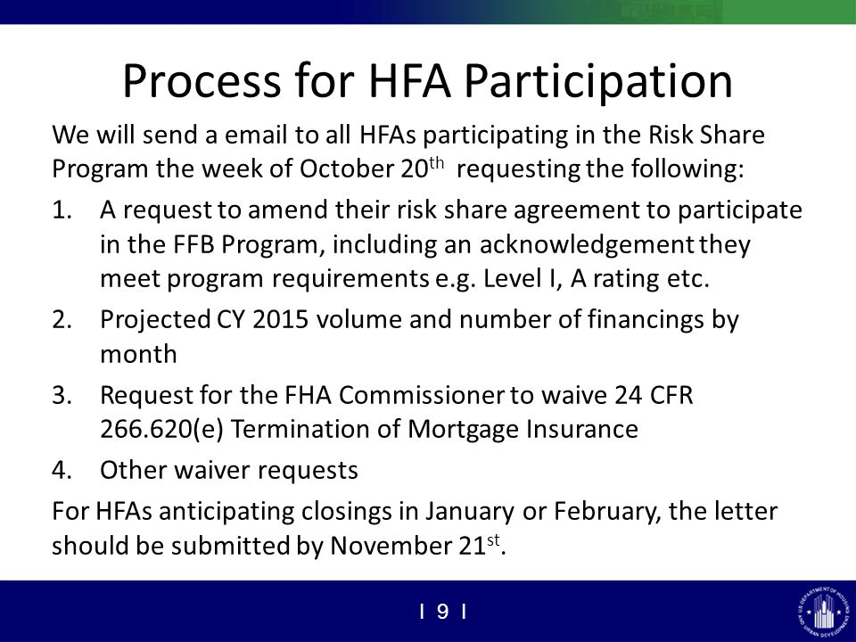 Process for HFA Participation We will send a email to all HFAs participating in the Risk Share Program the week of October 20 th requesting the following: 1.A request to amend their risk share agreement to participate in the FFB Program, including an acknowledgement they meet program requirements e.g.
