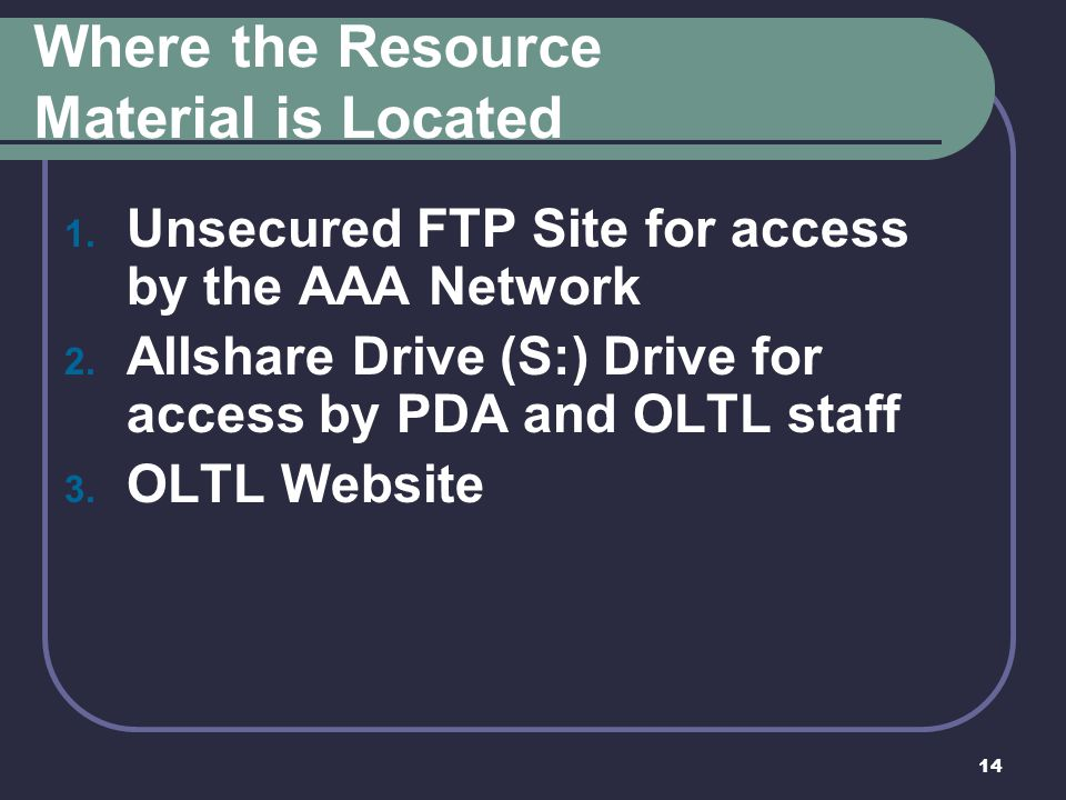 14 Where the Resource Material is Located 1. Unsecured FTP Site for access by the AAA Network 2. Allshare Drive (S:) Drive for access by PDA and OLTL