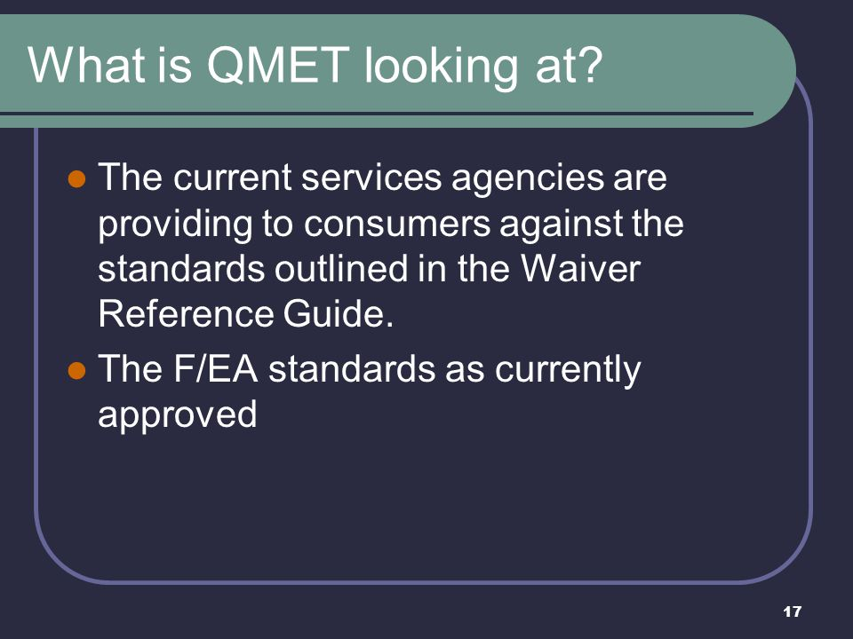 17 What is QMET looking at? The current services agencies are providing to consumers against the standards outlined in the Waiver Reference Guide. The