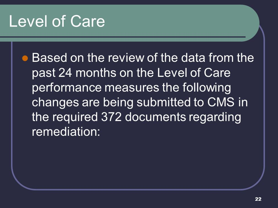 22 Level of Care Based on the review of the data from the past 24 months on the Level of Care performance measures the following changes are being sub