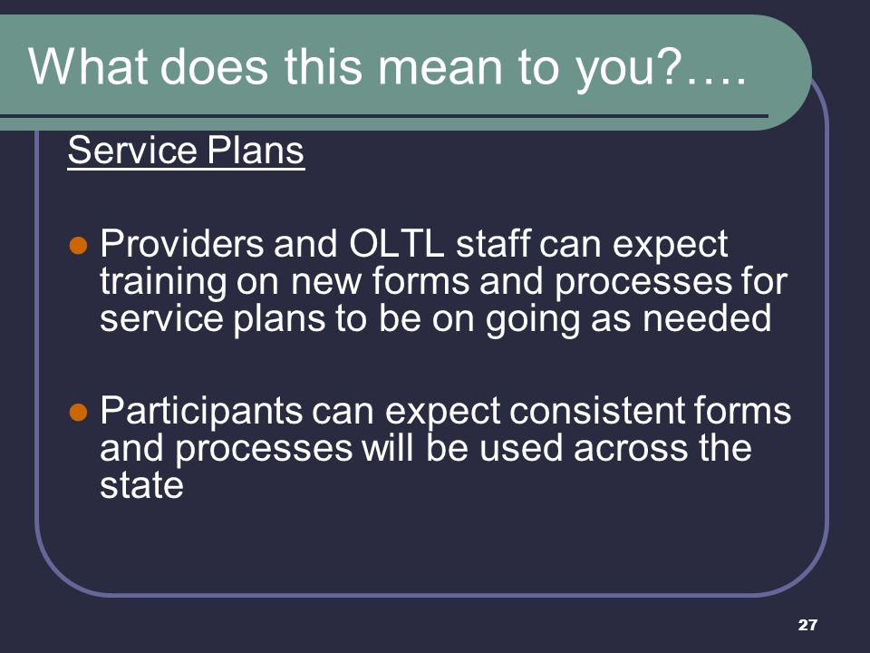 27 What does this mean to you?…. Service Plans Providers and OLTL staff can expect training on new forms and processes for service plans to be on goin