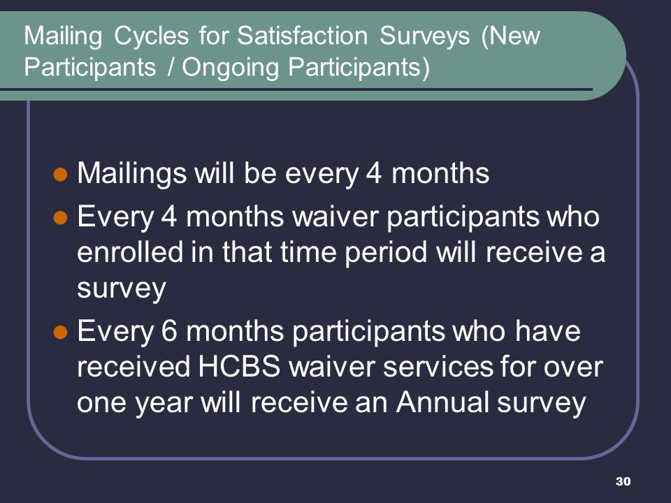 30 Mailing Cycles for Satisfaction Surveys (New Participants / Ongoing Participants) Mailings will be every 4 months Every 4 months waiver participant
