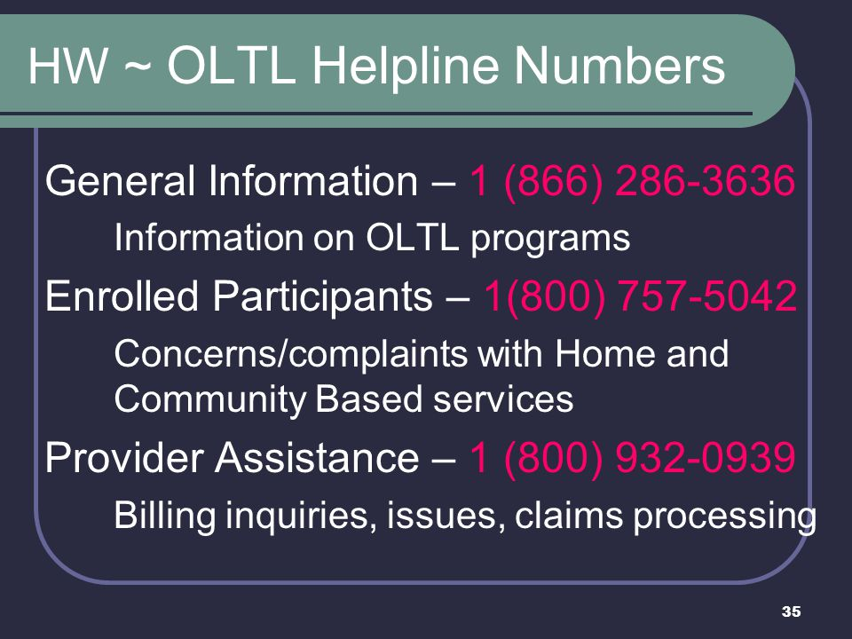 35 HW ~ OLTL Helpline Numbers General Information – 1 (866) 286-3636 Information on OLTL programs Enrolled Participants – 1(800) 757-5042 Concerns/complaints with Home and Community Based services Provider Assistance – 1 (800) 932-0939 Billing inquiries, issues, claims processing