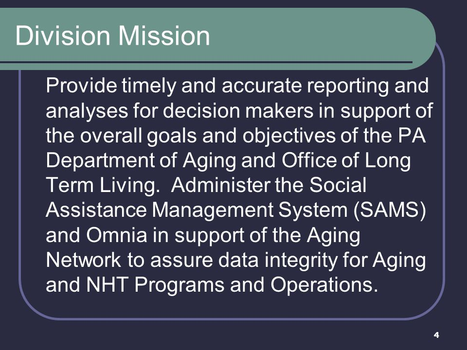 4 Division Mission Provide timely and accurate reporting and analyses for decision makers in support of the overall goals and objectives of the PA Dep