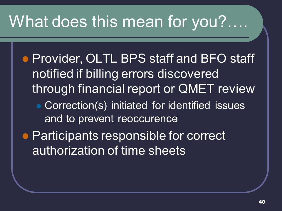 40 What does this mean for you?…. Provider, OLTL BPS staff and BFO staff notified if billing errors discovered through financial report or QMET review