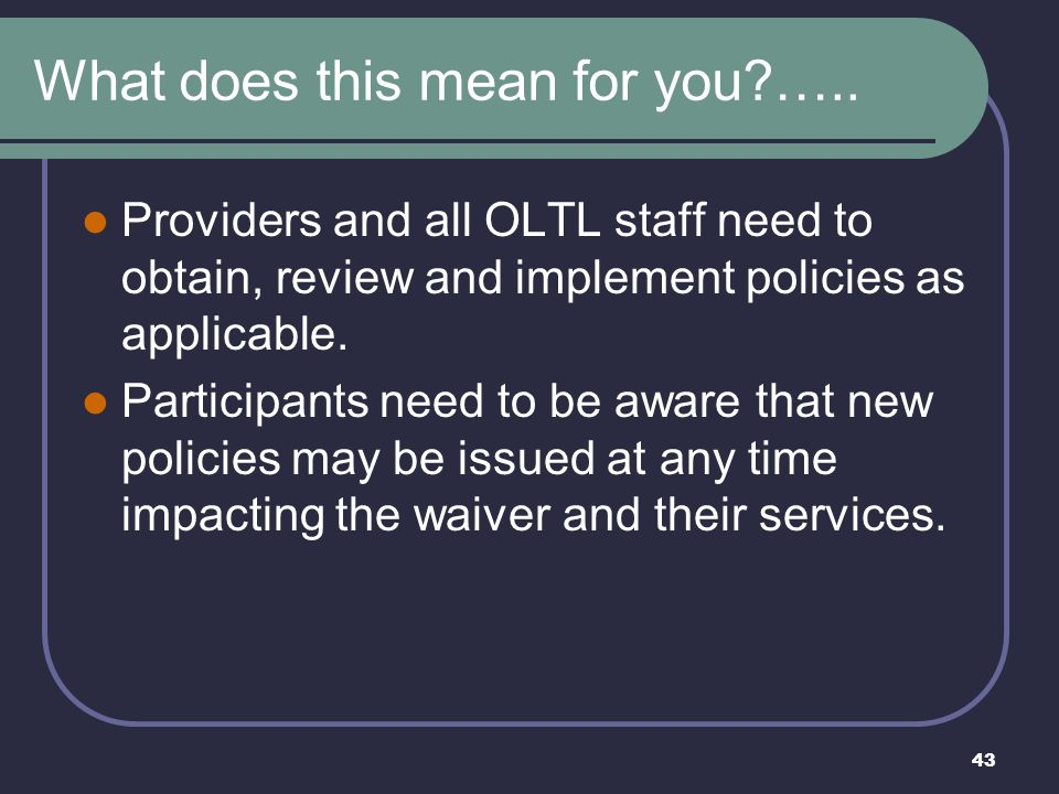 43 What does this mean for you?….. Providers and all OLTL staff need to obtain, review and implement policies as applicable. Participants need to be a