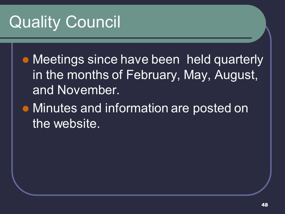 48 Quality Council Meetings since have been held quarterly in the months of February, May, August, and November. Minutes and information are posted on