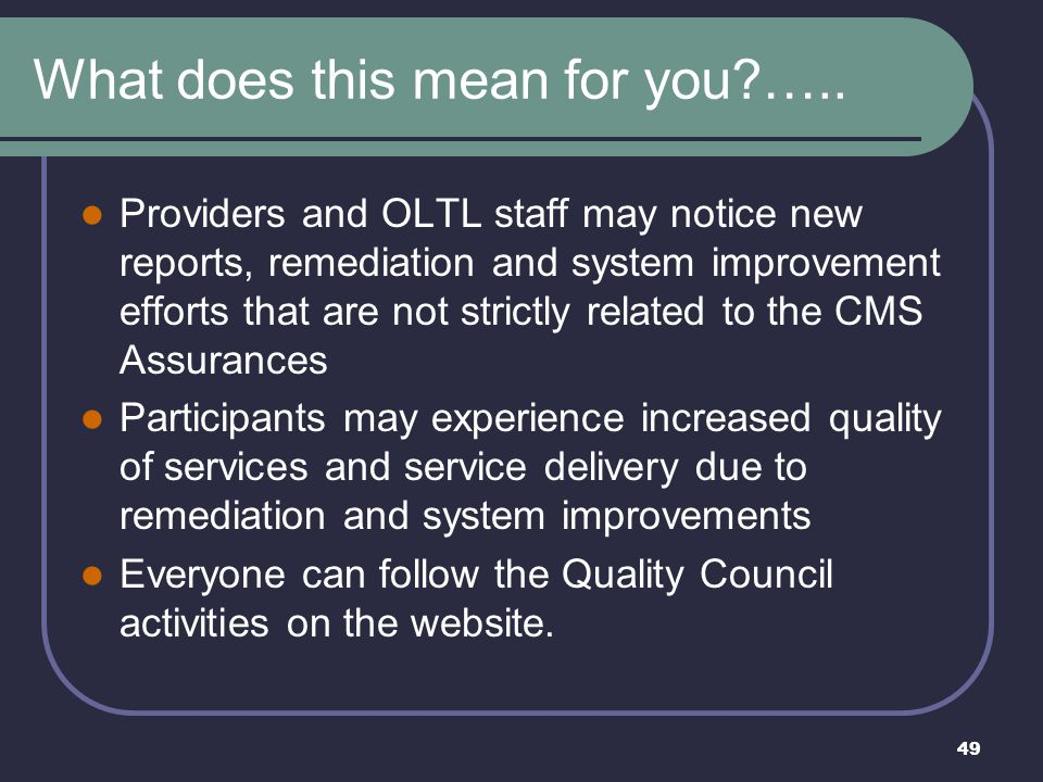 49 What does this mean for you?….. Providers and OLTL staff may notice new reports, remediation and system improvement efforts that are not strictly r