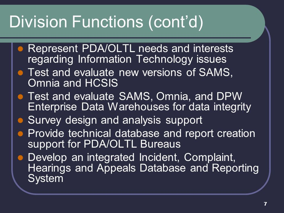 7 Division Functions (cont'd) Represent PDA/OLTL needs and interests regarding Information Technology issues Test and evaluate new versions of SAMS, O