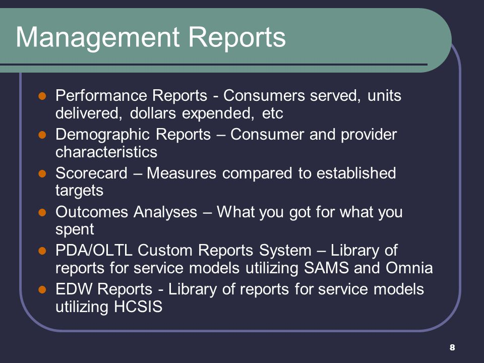 8 Management Reports Performance Reports - Consumers served, units delivered, dollars expended, etc Demographic Reports – Consumer and provider charac