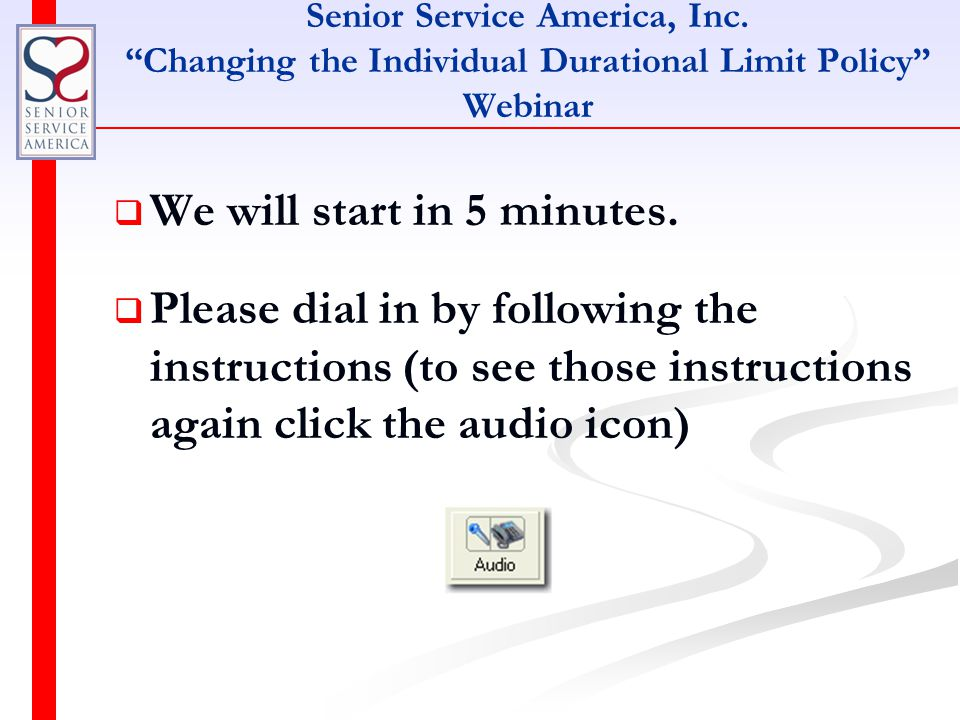 """Senior Service America, Inc. """"Changing the Individual Durational Limit Policy"""" Webinar   We will start in 5 minutes.   Please dial in by following"""