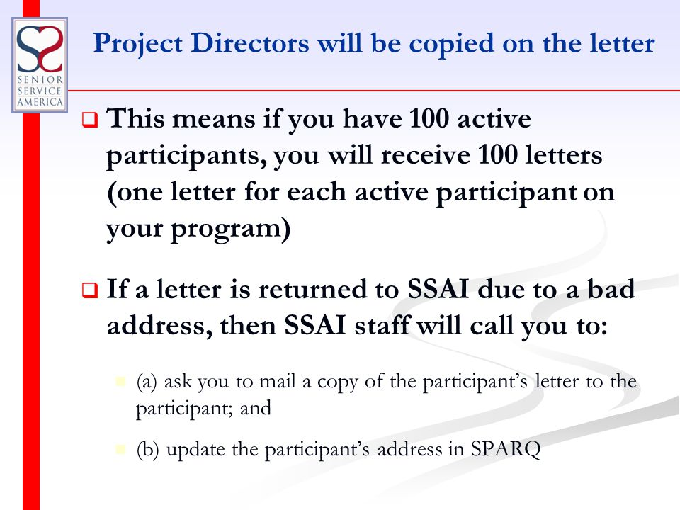 Project Directors will be copied on the letter   This means if you have 100 active participants, you will receive 100 letters (one letter for each active participant on your program)   If a letter is returned to SSAI due to a bad address, then SSAI staff will call you to: (a) ask you to mail a copy of the participant's letter to the participant; and (b) update the participant's address in SPARQ